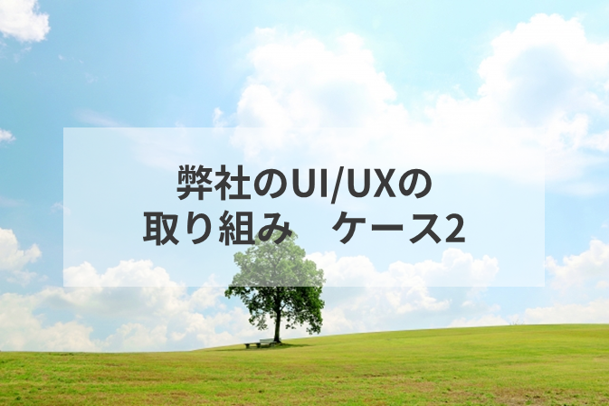 弊社のUI/UXの取り組み ケース2