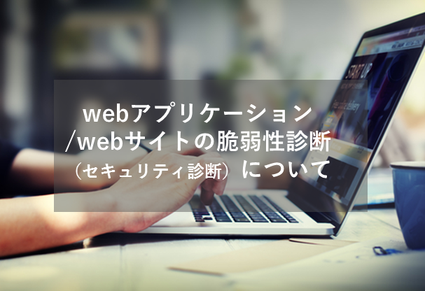 webアプリケーション/webサイトの脆弱性診断(セキュリティ診断)について