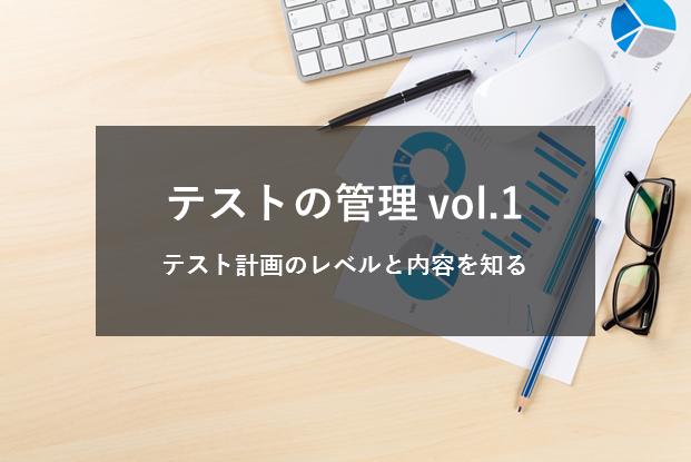 テストの管理Vol.1 〜テスト計画のレベルと内容を知る〜