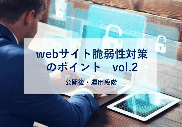 webサイト脆弱性対策のポイントVol.2 〜公開後・運用段階〜