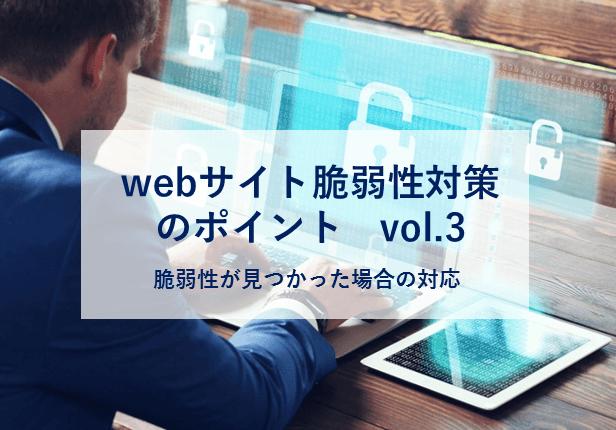 webサイト脆弱性対策のポイントVol.3 〜脆弱性が見つかった場合の対応〜