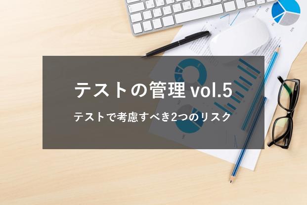 テストの管理Vol.5 〜テストで考慮すべき2つのリスク〜