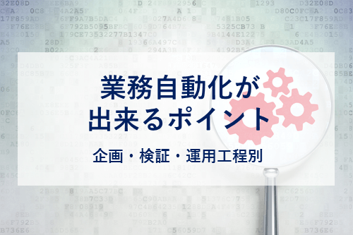 業務自動化が出来るポイント 〜企画・検証・運用工程別〜