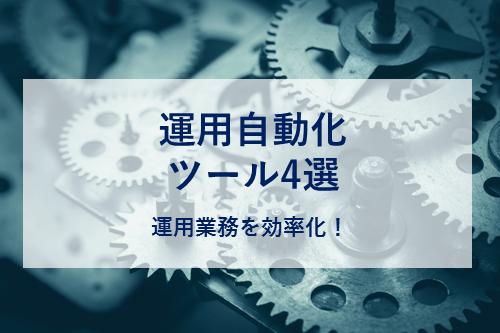 運用自動化ツール4選 〜運用業務を効率化!〜